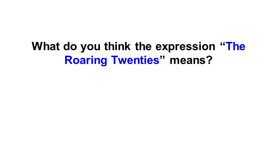 The Roaring Twenties ●The expression refers to the 1920s.