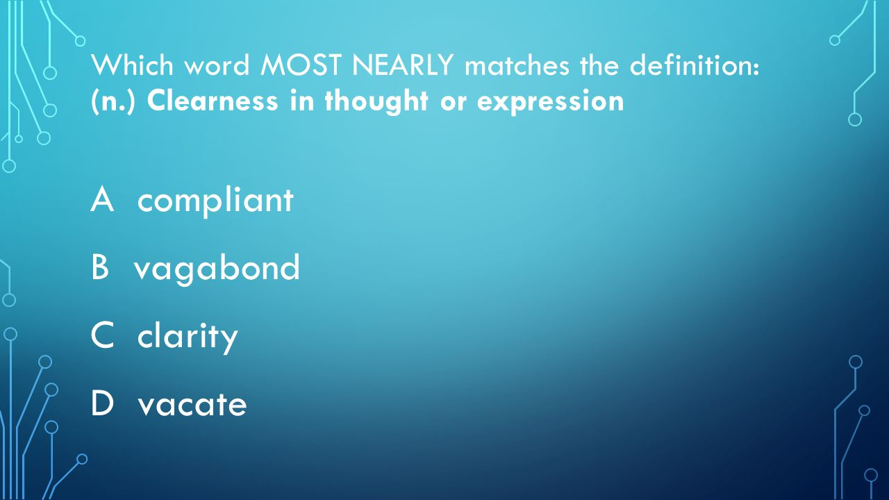 Which word MOST NEARLY matches the definition: (n.) Clearness in thought or expression A compliant B vagabond C clarity D vacate