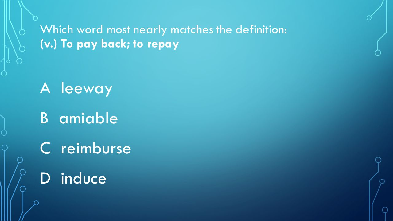 Which word most nearly matches the definition: (v.) To pay back; to repay A leeway B amiable C reimburse D induce