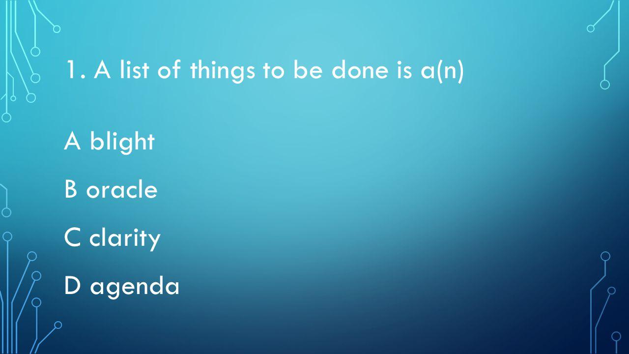 1. A list of things to be done is a(n) A blight B oracle C clarity D agenda