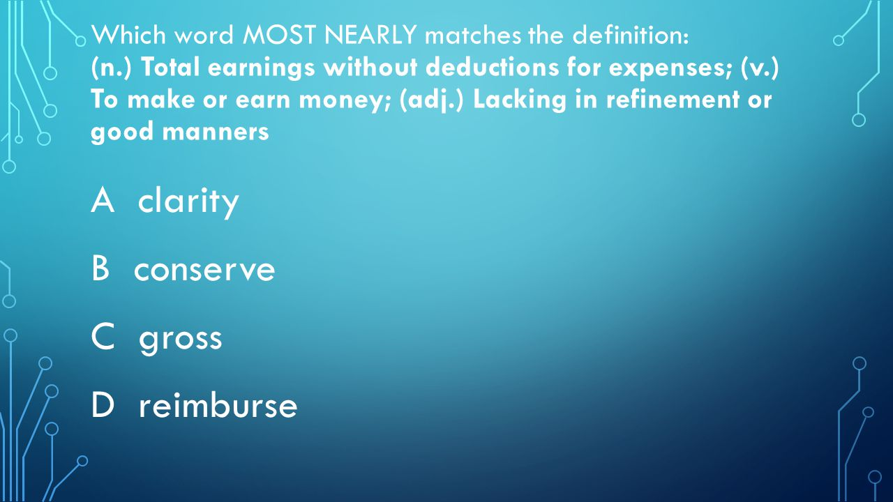 Which word MOST NEARLY matches the definition: (n.) Total earnings without deductions for expenses; (v.) To make or earn money; (adj.) Lacking in refinement or good manners A clarity B conserve C gross D reimburse