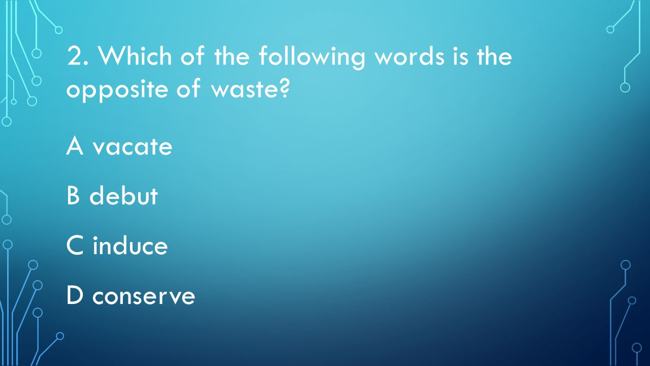 2. Which of the following words is the opposite of waste A vacate B debut C induce D conserve