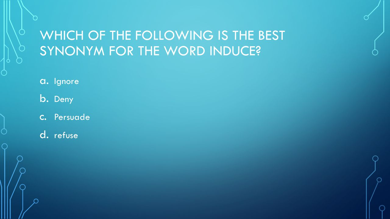 WHICH OF THE FOLLOWING IS THE BEST SYNONYM FOR THE WORD INDUCE.