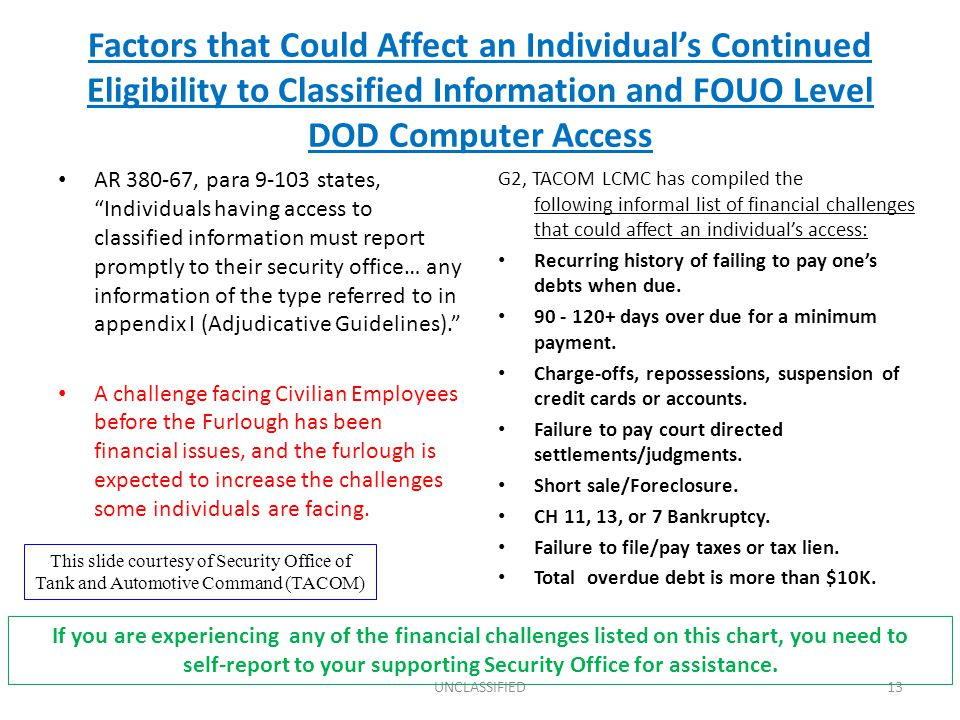 Factors that Could Affect an Individual's Continued Eligibility to Classified Information and FOUO Level DOD Computer Access AR 380-67, para 9-103 states, Individuals having access to classified information must report promptly to their security office… any information of the type referred to in appendix I (Adjudicative Guidelines). A challenge facing Civilian Employees before the Furlough has been financial issues, and the furlough is expected to increase the challenges some individuals are facing.