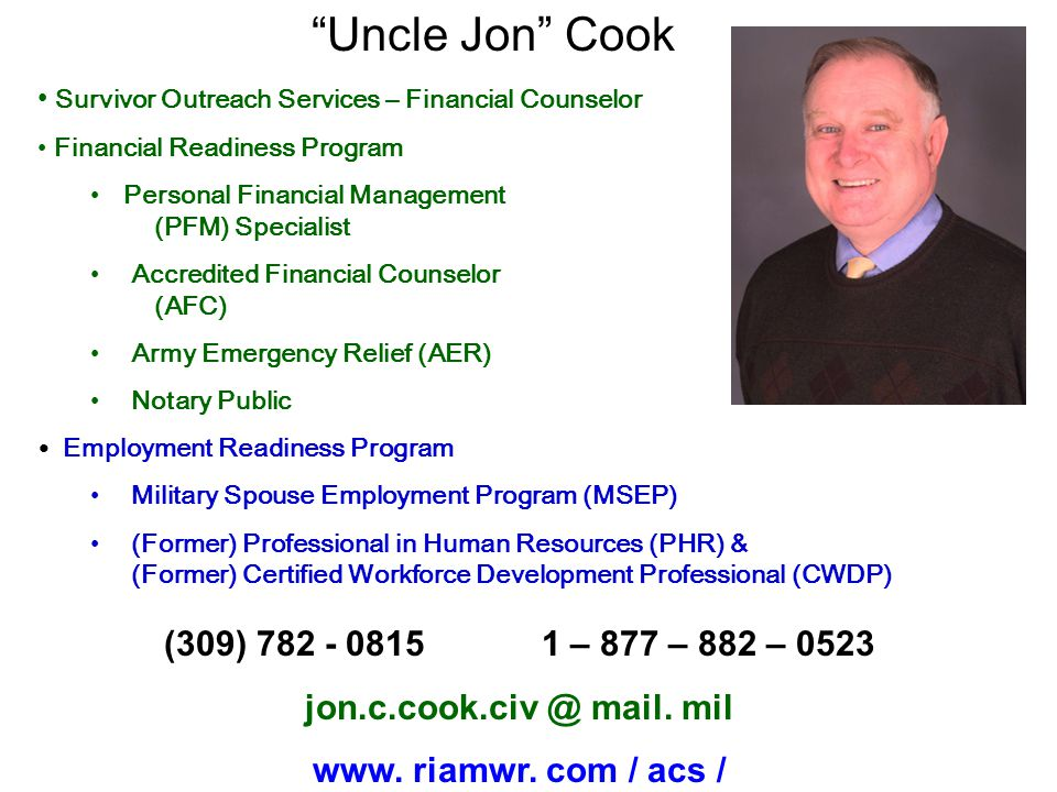 Uncle Jon Cook Survivor Outreach Services – Financial Counselor Financial Readiness Program Personal Financial Management (PFM) Specialist Accredited Financial Counselor (AFC) Army Emergency Relief (AER) Notary Public Employment Readiness Program Military Spouse Employment Program (MSEP) (Former) Professional in Human Resources (PHR) & (Former) Certified Workforce Development Professional (CWDP) (309) 782 - 0815 1 – 877 – 882 – 0523 jon.c.cook.civ @ mail.