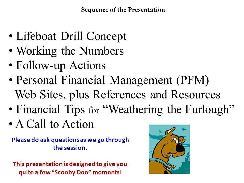 Sequence of the Presentation Lifeboat Drill Concept Working the Numbers Follow-up Actions Personal Financial Management (PFM) Web Sites, plus References and Resources Financial Tips for Weathering the Furlough A Call to Action Please do ask questions as we go through the session.