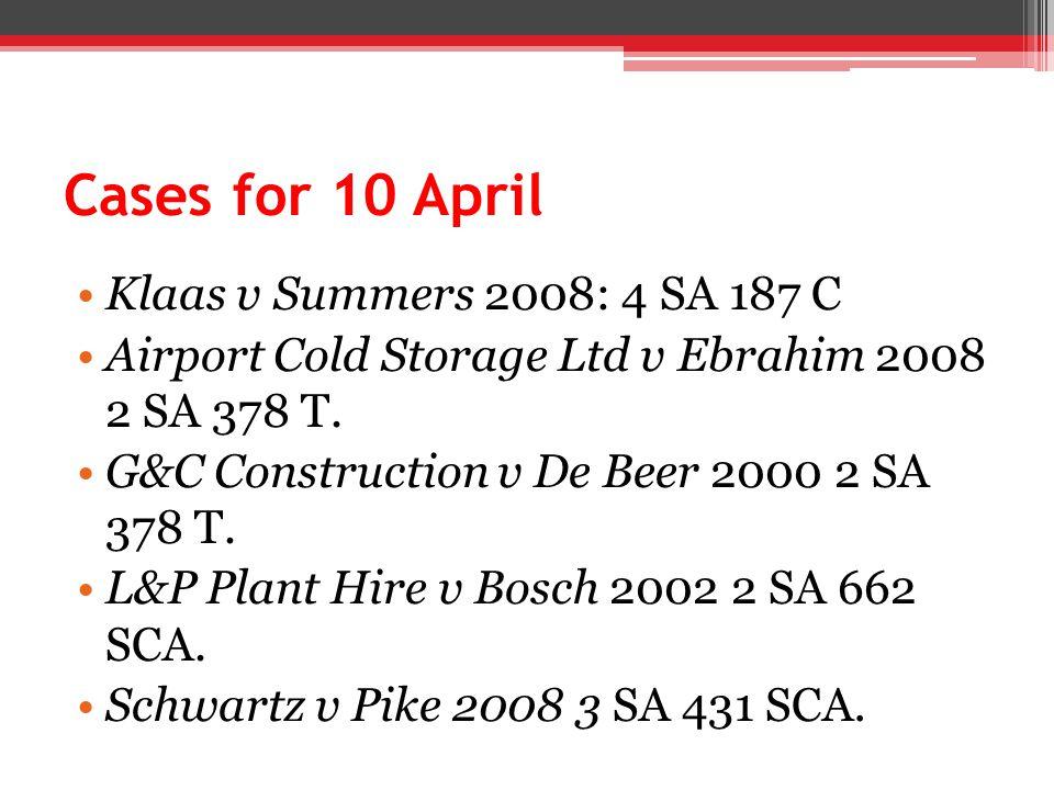 Cases for 10 April Klaas v Summers 2008: 4 SA 187 C Airport Cold Storage Ltd v Ebrahim 2008 2 SA 378 T. G&C Construction v De Beer 2000 2 SA 378 T. L&