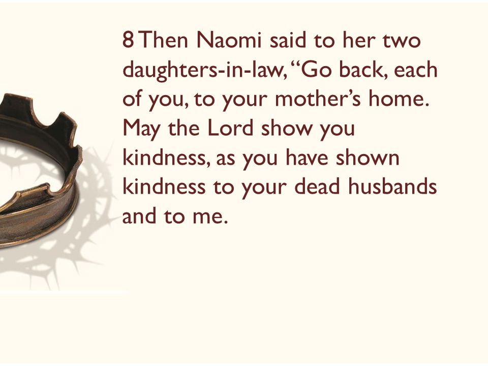 8 Then Naomi said to her two daughters-in-law, Go back, each of you, to your mother's home.