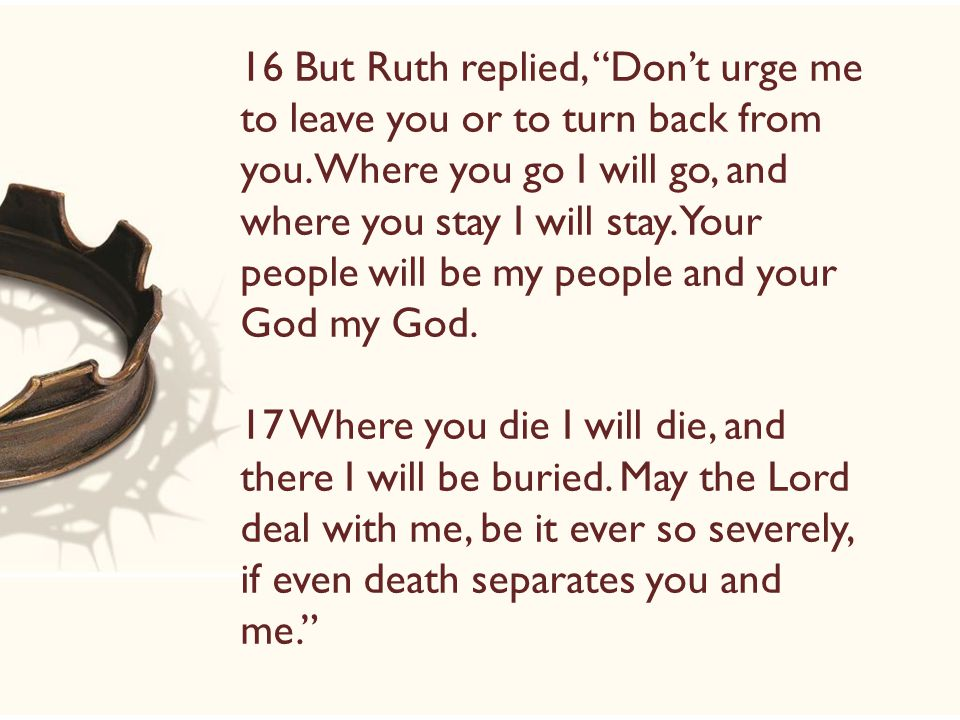 16 But Ruth replied, Don't urge me to leave you or to turn back from you.