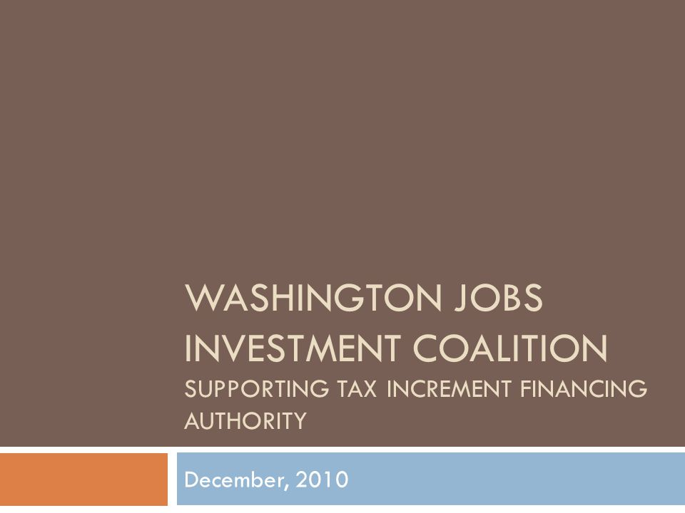 The Challenge  Washington economy remains mired in recession  Communities across the state need private-sector investment  Some projects not feasible without public-sector investment – e.g., where aging infrastructure substantially affects project costs  48 states provide mechanisms for local communities to secure future tax revenues to pay for public improvements… But Not Washington … Yet