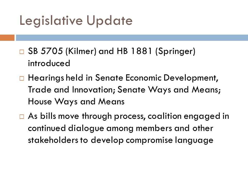 Legislative Update  SB 5705 (Kilmer) and HB 1881 (Springer) introduced  Hearings held in Senate Economic Development, Trade and Innovation; Senate Ways and Means; House Ways and Means  As bills move through process, coalition engaged in continued dialogue among members and other stakeholders to develop compromise language