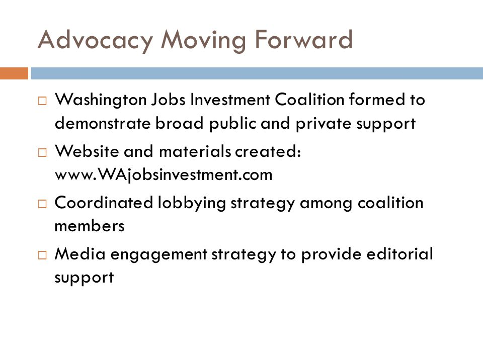 Advocacy Moving Forward  Washington Jobs Investment Coalition formed to demonstrate broad public and private support  Website and materials created: www.WAjobsinvestment.com  Coordinated lobbying strategy among coalition members  Media engagement strategy to provide editorial support