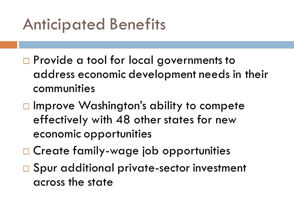 Anticipated Benefits  Provide a tool for local governments to address economic development needs in their communities  Improve Washington's ability to compete effectively with 48 other states for new economic opportunities  Create family-wage job opportunities  Spur additional private-sector investment across the state