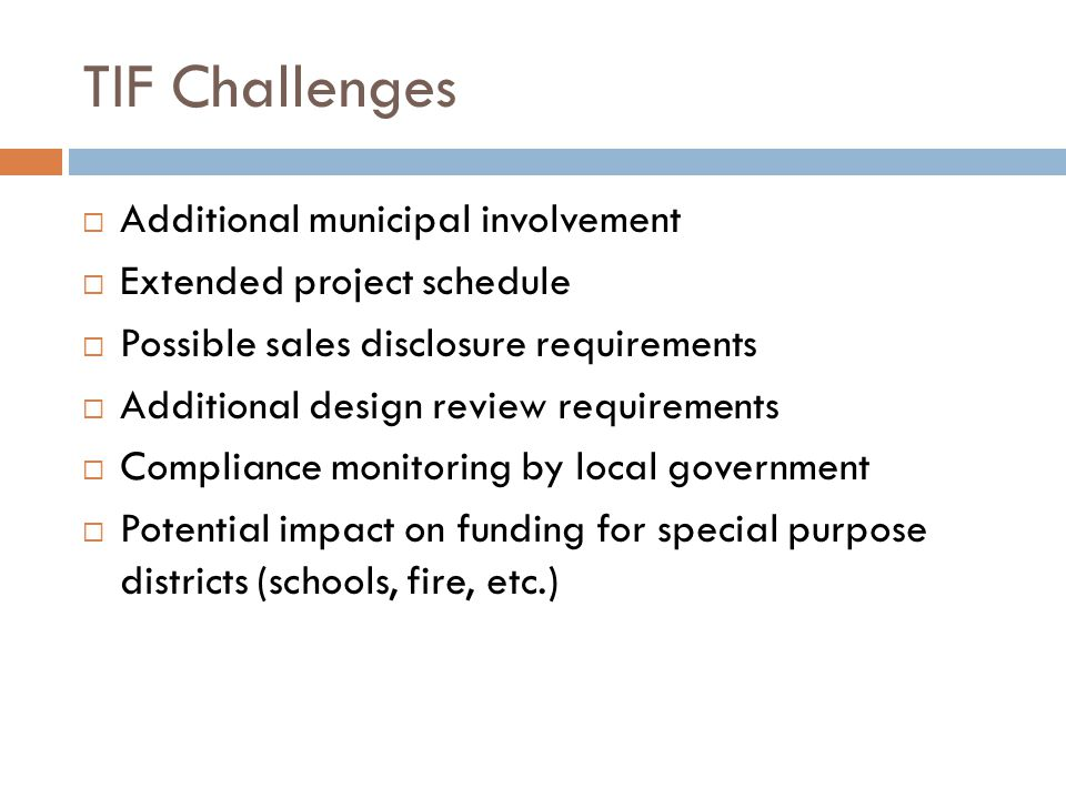 TIF Challenges  Additional municipal involvement  Extended project schedule  Possible sales disclosure requirements  Additional design review requirements  Compliance monitoring by local government  Potential impact on funding for special purpose districts (schools, fire, etc.)