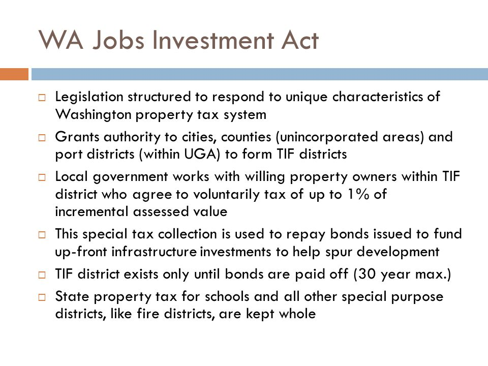 WA Jobs Investment Act  Legislation structured to respond to unique characteristics of Washington property tax system  Grants authority to cities, counties (unincorporated areas) and port districts (within UGA) to form TIF districts  Local government works with willing property owners within TIF district who agree to voluntarily tax of up to 1% of incremental assessed value  This special tax collection is used to repay bonds issued to fund up-front infrastructure investments to help spur development  TIF district exists only until bonds are paid off (30 year max.)  State property tax for schools and all other special purpose districts, like fire districts, are kept whole