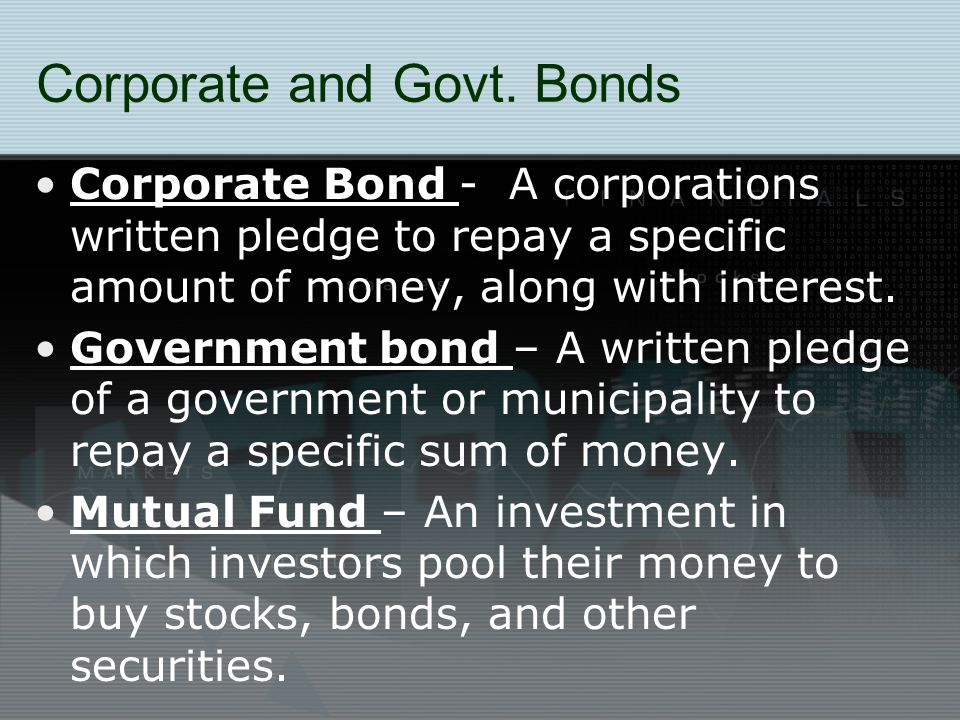Corporate and Govt. Bonds Corporate Bond - A corporations written pledge to repay a specific amount of money, along with interest. Government bond – A