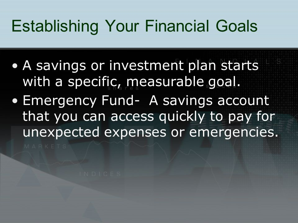 Establishing Your Financial Goals A savings or investment plan starts with a specific, measurable goal.