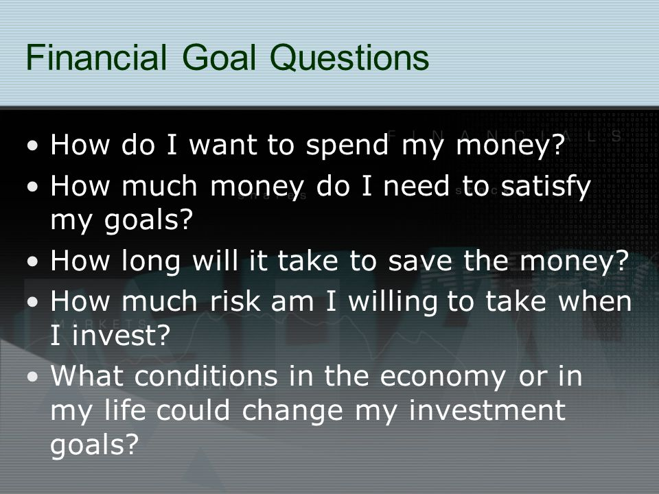 Financial Goal Questions How do I want to spend my money? How much money do I need to satisfy my goals? How long will it take to save the money? How m