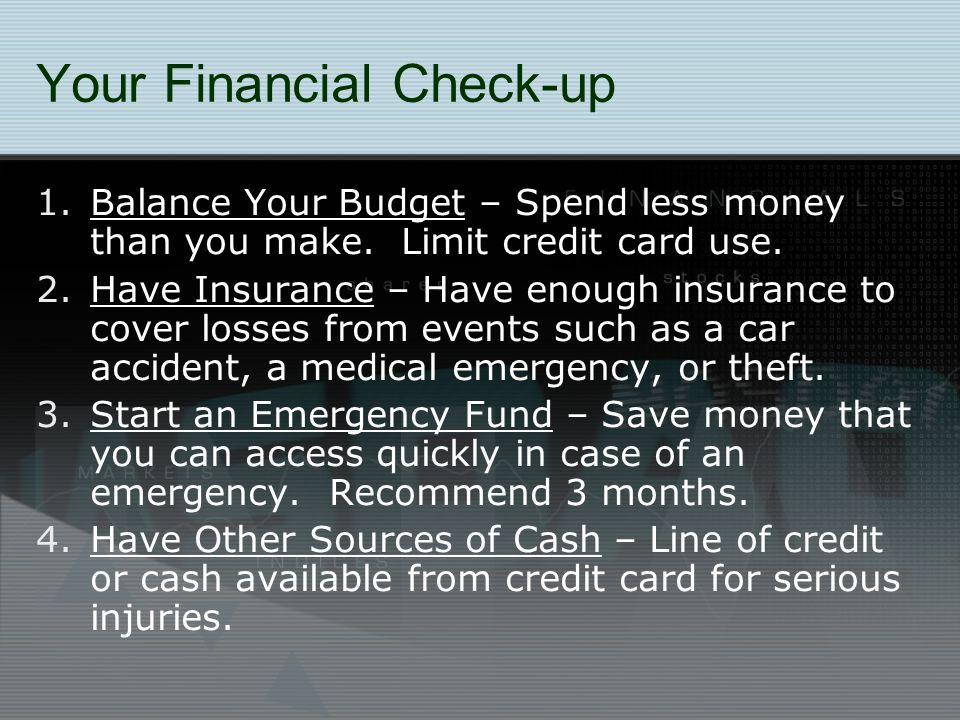 Your Financial Check-up 1.Balance Your Budget – Spend less money than you make. Limit credit card use. 2.Have Insurance – Have enough insurance to cov