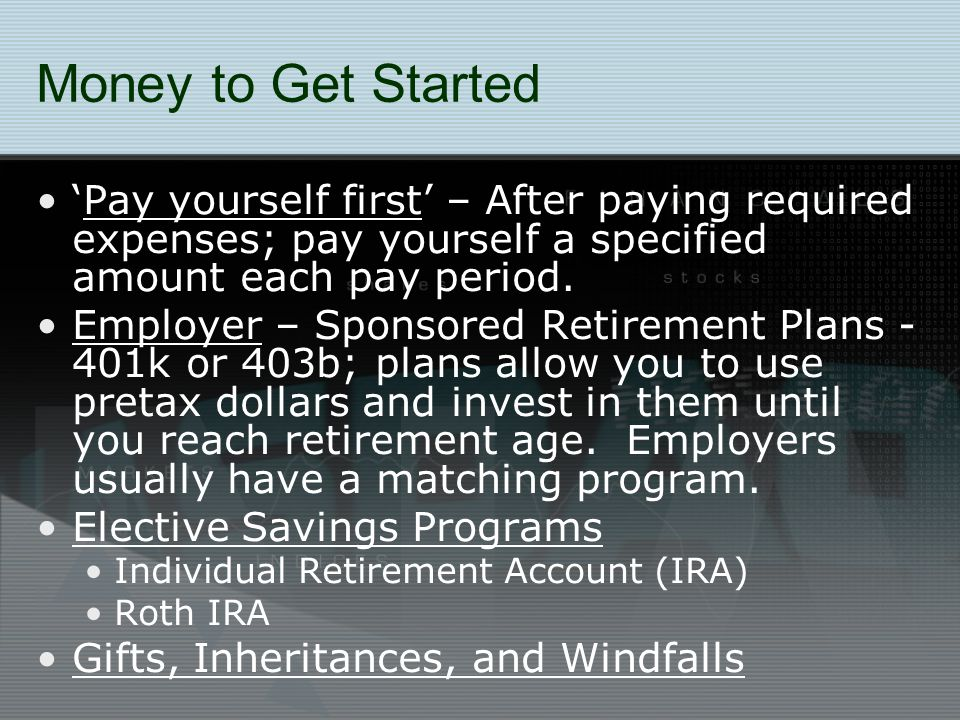 Money to Get Started 'Pay yourself first' – After paying required expenses; pay yourself a specified amount each pay period. Employer – Sponsored Reti