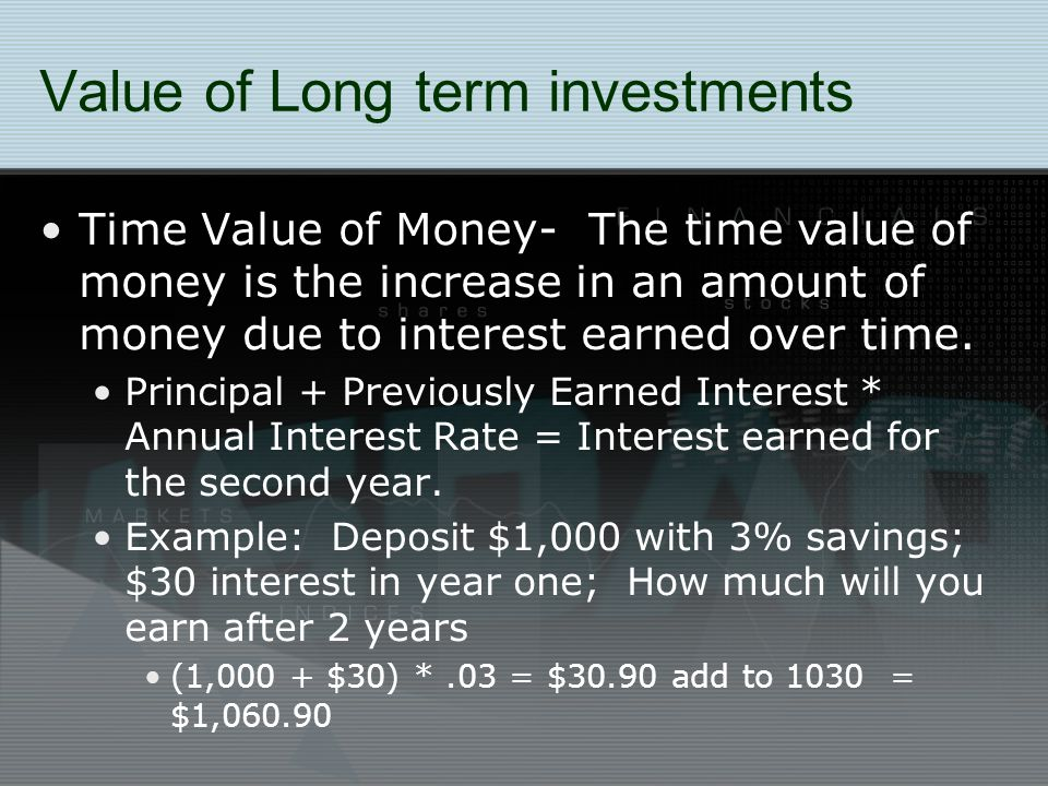 Value of Long term investments Time Value of Money- The time value of money is the increase in an amount of money due to interest earned over time.
