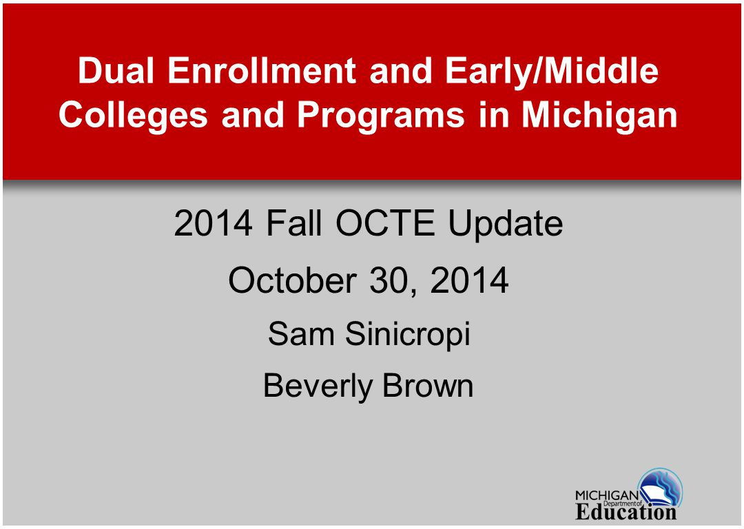 Dual Enrollment and Early/Middle Colleges and Programs in Michigan 2014 Fall OCTE Update October 30, 2014 Sam Sinicropi Beverly Brown