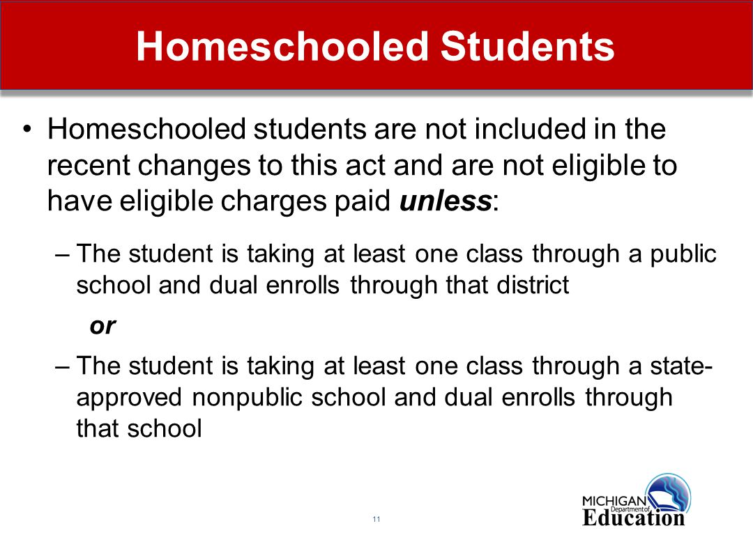 11 Homeschooled Students Homeschooled students are not included in the recent changes to this act and are not eligible to have eligible charges paid unless: –The student is taking at least one class through a public school and dual enrolls through that district or –The student is taking at least one class through a state- approved nonpublic school and dual enrolls through that school