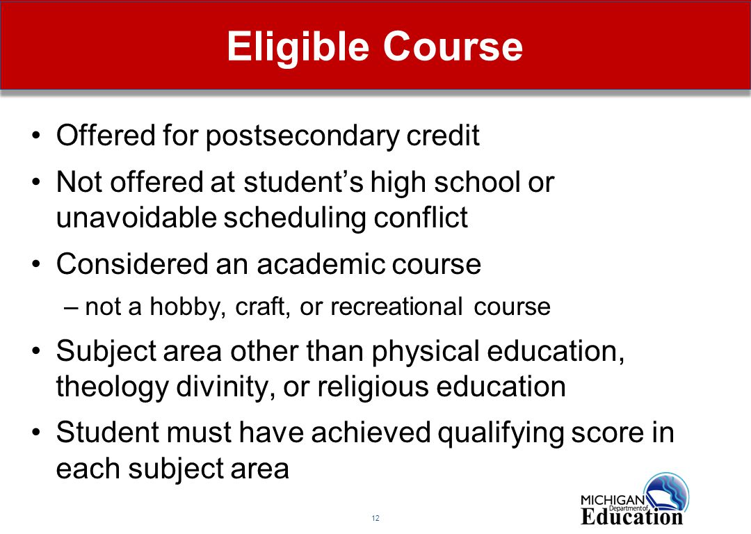 12 Eligible Course Offered for postsecondary credit Not offered at student's high school or unavoidable scheduling conflict Considered an academic course –not a hobby, craft, or recreational course Subject area other than physical education, theology divinity, or religious education Student must have achieved qualifying score in each subject area