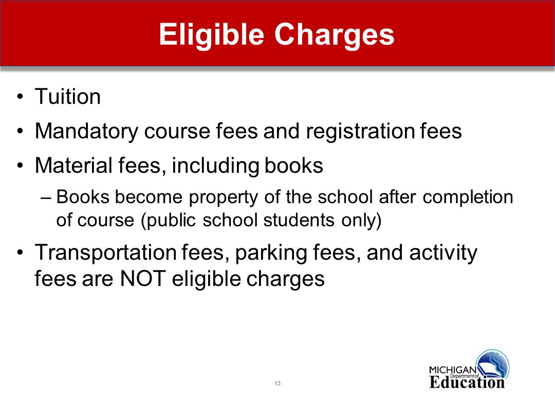 13 Eligible Charges Tuition Mandatory course fees and registration fees Material fees, including books –Books become property of the school after completion of course (public school students only) Transportation fees, parking fees, and activity fees are NOT eligible charges