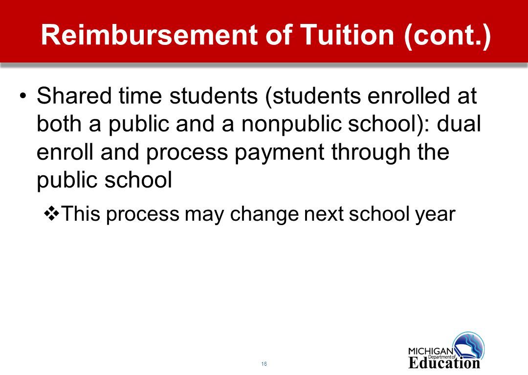 16 Reimbursement of Tuition (cont.) Shared time students (students enrolled at both a public and a nonpublic school): dual enroll and process payment