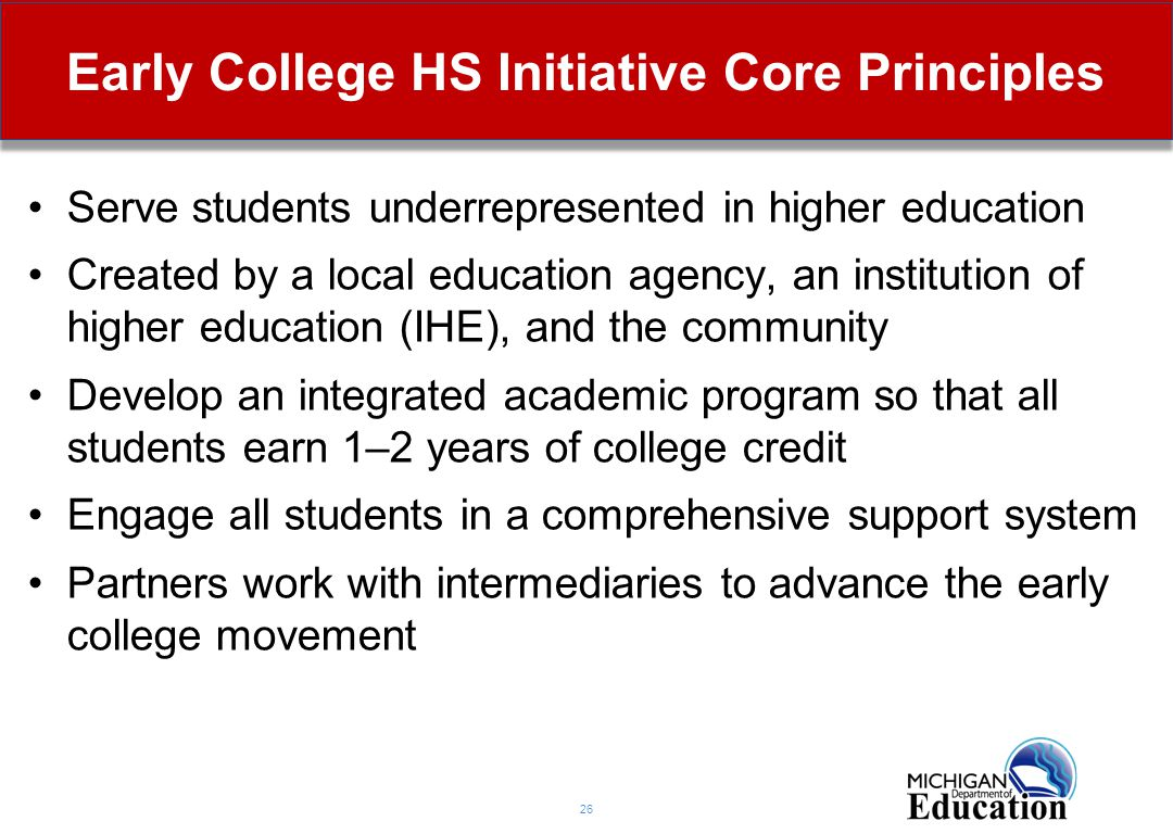 Early College HS Initiative Core Principles 26 Serve students underrepresented in higher education Created by a local education agency, an institution