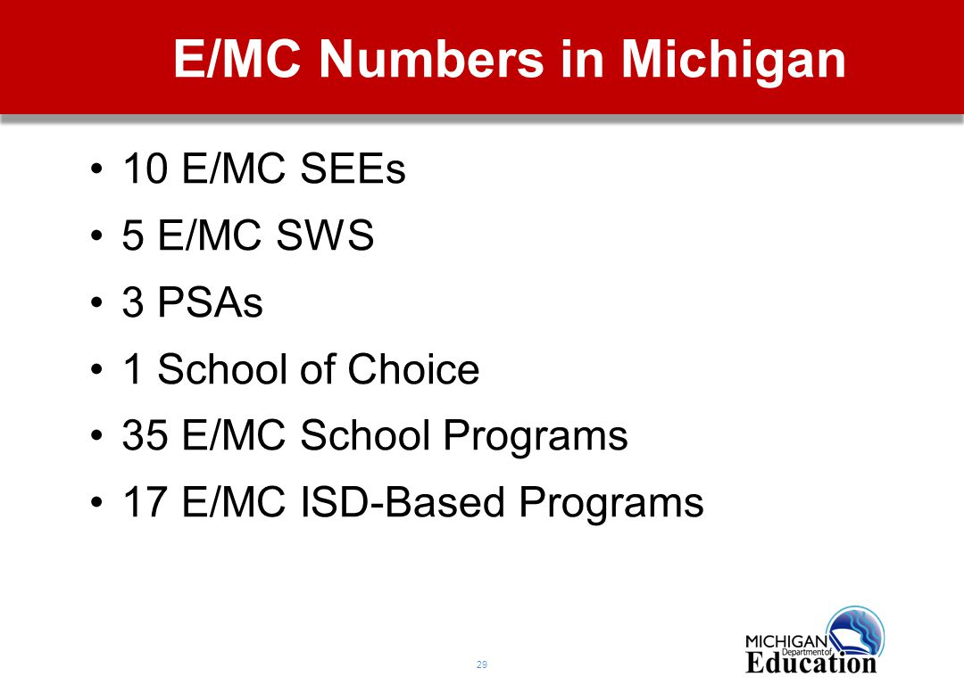 29 E/MC Numbers in Michigan 10 E/MC SEEs 5 E/MC SWS 3 PSAs 1 School of Choice 35 E/MC School Programs 17 E/MC ISD-Based Programs