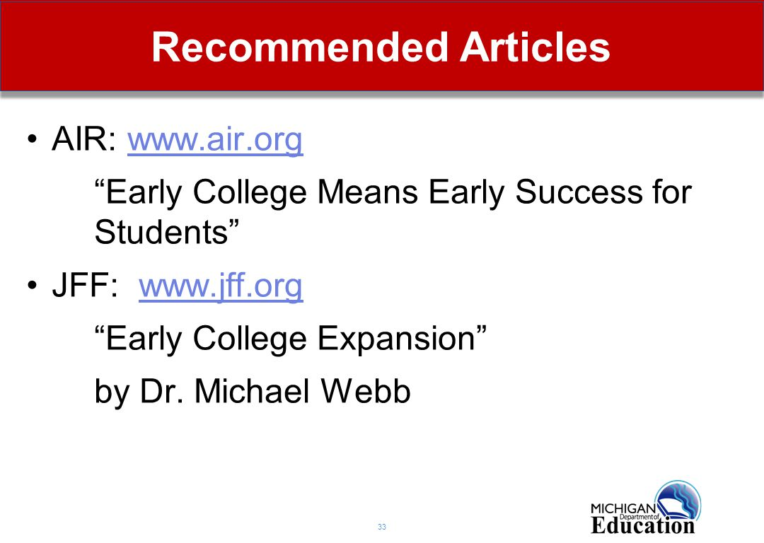 """Recommended Articles 33 AIR: www.air.orgwww.air.org """"Early College Means Early Success for Students"""" JFF: www.jff.orgwww.jff.org """"Early College Expans"""