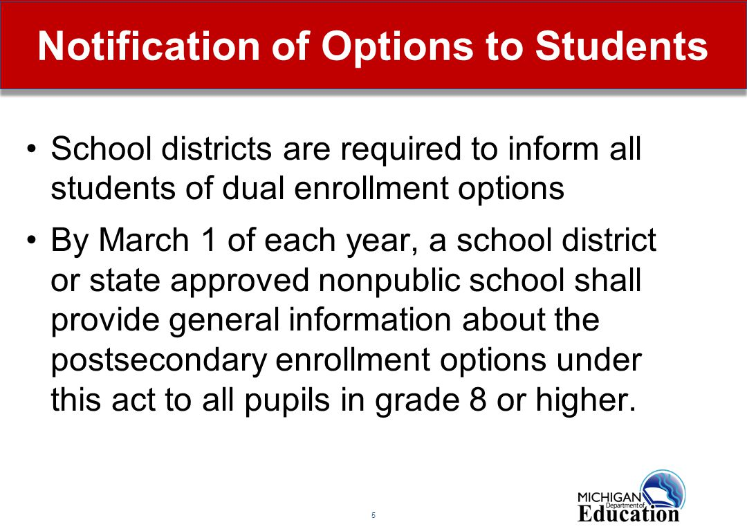 5 Notification of Options to Students School districts are required to inform all students of dual enrollment options By March 1 of each year, a schoo