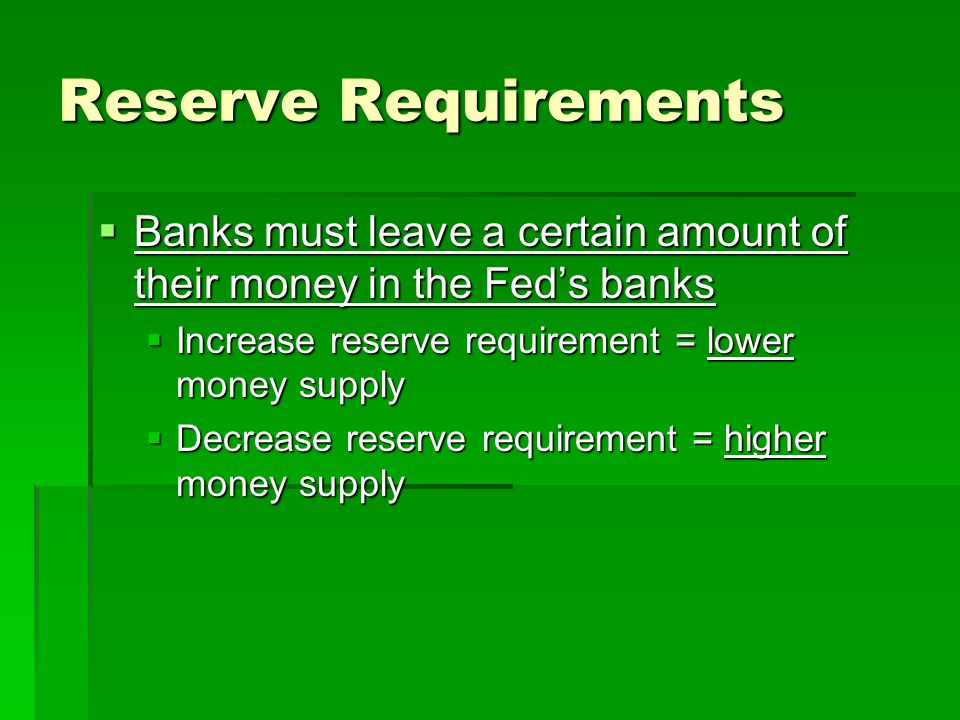 Reserve Requirements  Banks must leave a certain amount of their money in the Fed's banks  Increase reserve requirement = lower money supply  Decrease reserve requirement = higher money supply