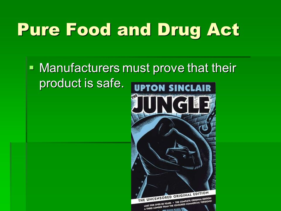 Pure Food and Drug Act  Manufacturers must prove that their product is safe.