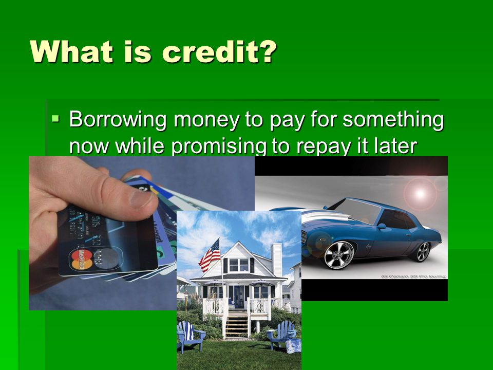 What is credit  Borrowing money to pay for something now while promising to repay it later