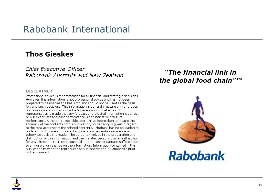 19 Food & Agribusiness Research and Advisory Rabobank International DISCLAIMER Professional advice is recommended for all financial and strategic decisions.