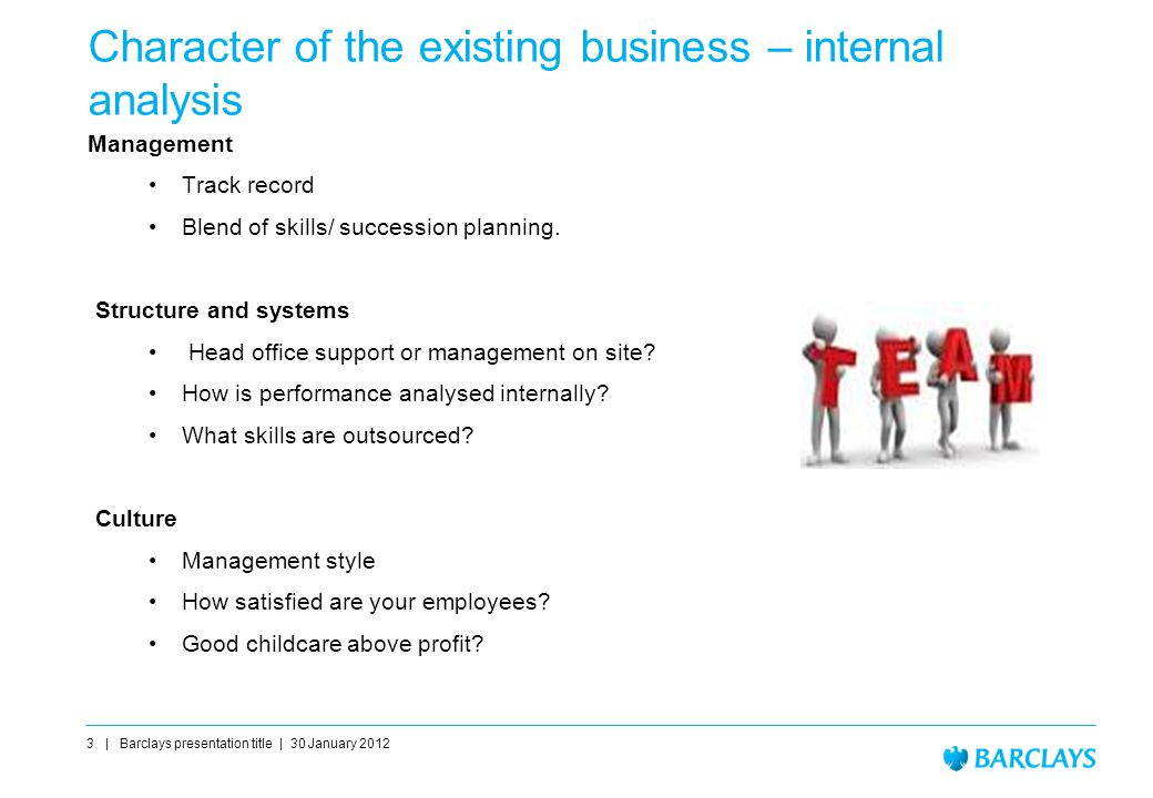 Character of the existing business – internal analysis Management Track record Blend of skills/ succession planning.