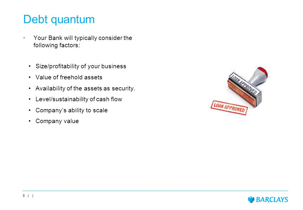 Debt quantum Your Bank will typically consider the following factors: Size/profitability of your business Value of freehold assets Availability of the assets as security.