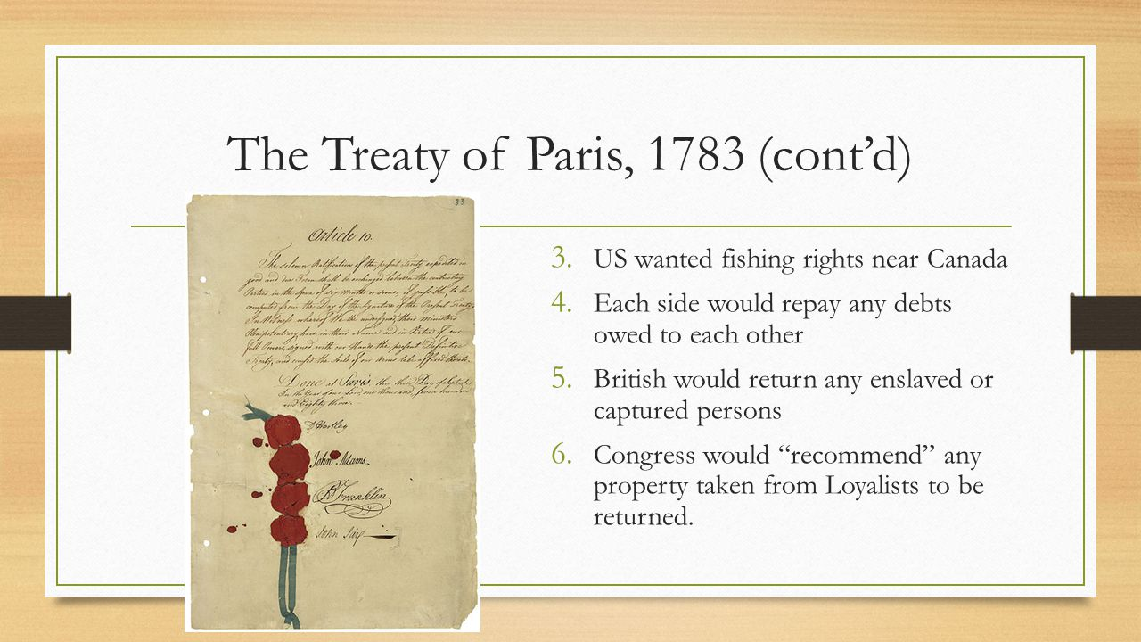The Treaty of Paris, 1783 (cont'd) Both sides did not live up to treaty: America did not repay pre-war debt Did not give back Loyalists' property Britain did not give back runaway slaves Did not give up military outposts near Great Lakes