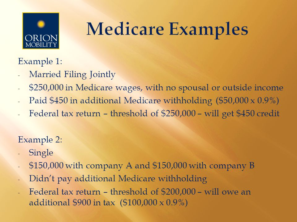 Example 1: - Married Filing Jointly - $250,000 in Medicare wages, with no spousal or outside income - Paid $450 in additional Medicare withholding ($50,000 x 0.9%) - Federal tax return – threshold of $250,000 – will get $450 credit Example 2: - Single - $150,000 with company A and $150,000 with company B - Didn't pay additional Medicare withholding - Federal tax return – threshold of $200,000 – will owe an additional $900 in tax ($100,000 x 0.9%)