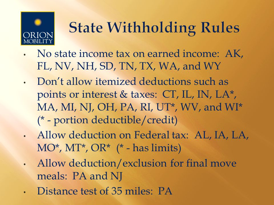 No state income tax on earned income: AK, FL, NV, NH, SD, TN, TX, WA, and WY Don't allow itemized deductions such as points or interest & taxes: CT, IL, IN, LA*, MA, MI, NJ, OH, PA, RI, UT*, WV, and WI* (* - portion deductible/credit) Allow deduction on Federal tax: AL, IA, LA, MO*, MT*, OR* (* - has limits) Allow deduction/exclusion for final move meals: PA and NJ Distance test of 35 miles: PA