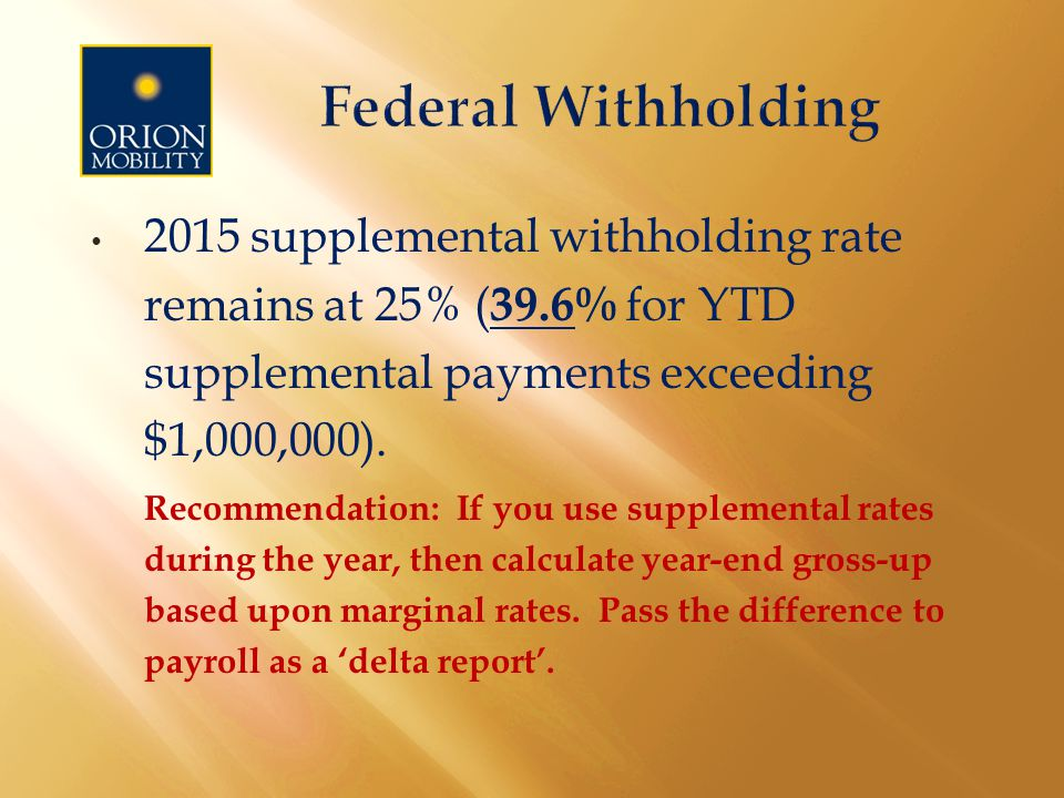 2015 supplemental withholding rate remains at 25% ( 39.6% for YTD supplemental payments exceeding $1,000,000).