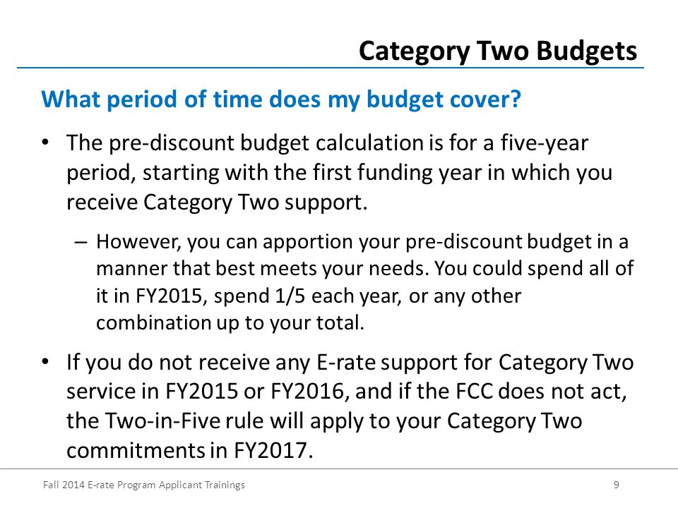 Fall 2014 E-rate Program Applicant Trainings9 The pre-discount budget calculation is for a five-year period, starting with the first funding year in which you receive Category Two support.