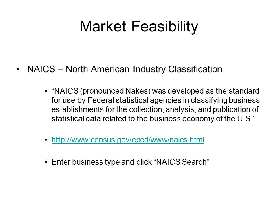 NAICS – North American Industry Classification NAICS (pronounced Nakes) was developed as the standard for use by Federal statistical agencies in classifying business establishments for the collection, analysis, and publication of statistical data related to the business economy of the U.S. http://www.census.gov/epcd/www/naics.html Enter business type and click NAICS Search