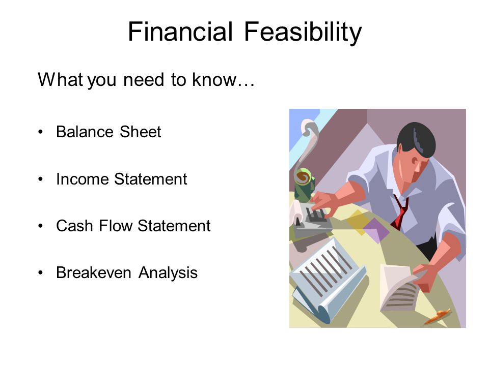 What you need to know… Balance Sheet Income Statement Cash Flow Statement Breakeven Analysis Financial Feasibility