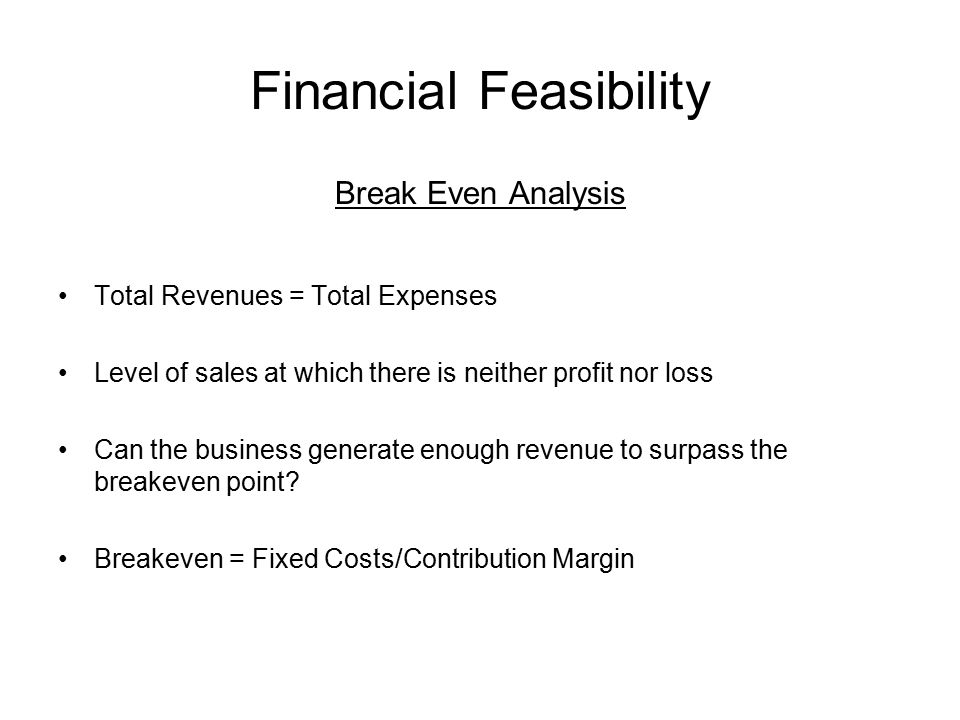 Financial Feasibility Break Even Analysis Total Revenues = Total Expenses Level of sales at which there is neither profit nor loss Can the business generate enough revenue to surpass the breakeven point.