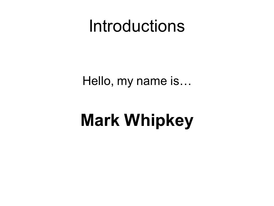 Introductions Hello, my name is… Mark Whipkey