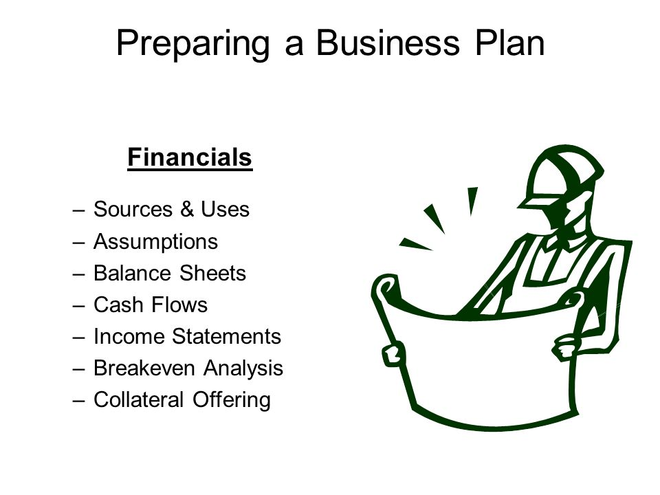 Financials –Sources & Uses –Assumptions –Balance Sheets –Cash Flows –Income Statements –Breakeven Analysis –Collateral Offering Preparing a Business Plan